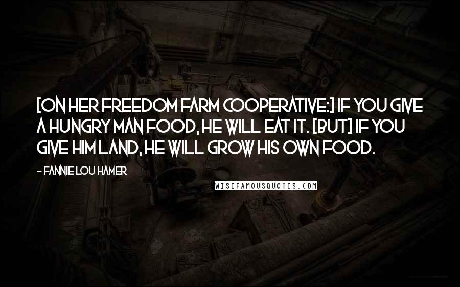 Fannie Lou Hamer quotes: [On her Freedom Farm Cooperative:] If you give a hungry man food, he will eat it. [But] if you give him land, he will grow his own food.