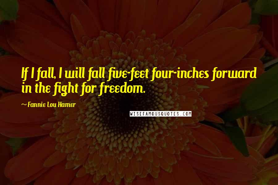 Fannie Lou Hamer quotes: If I fall, I will fall five-feet four-inches forward in the fight for freedom.