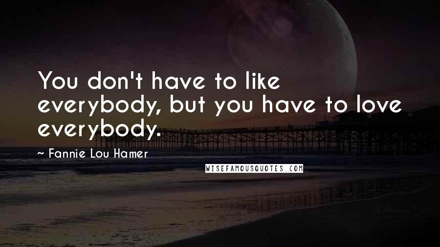 Fannie Lou Hamer quotes: You don't have to like everybody, but you have to love everybody.