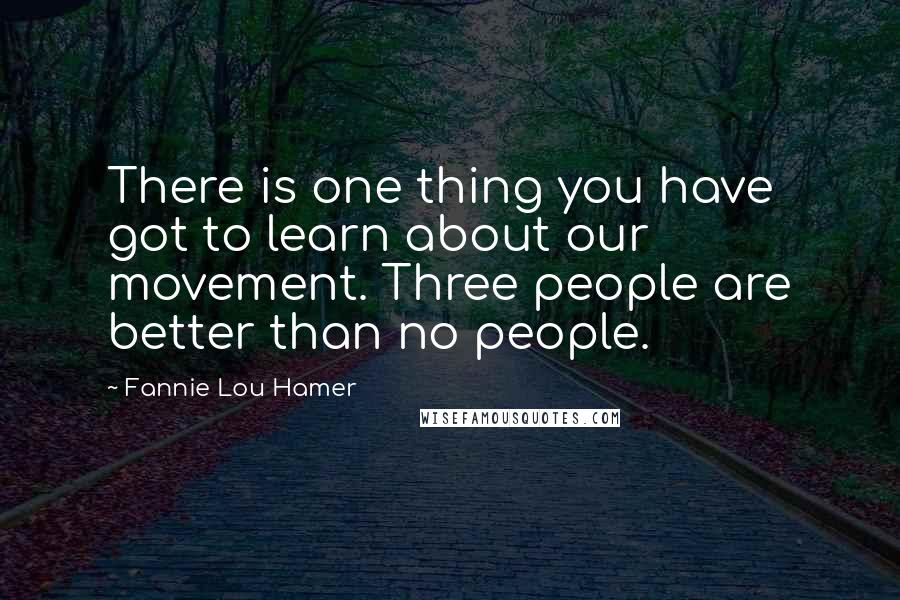 Fannie Lou Hamer quotes: There is one thing you have got to learn about our movement. Three people are better than no people.