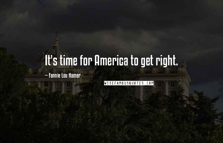 Fannie Lou Hamer quotes: It's time for America to get right.