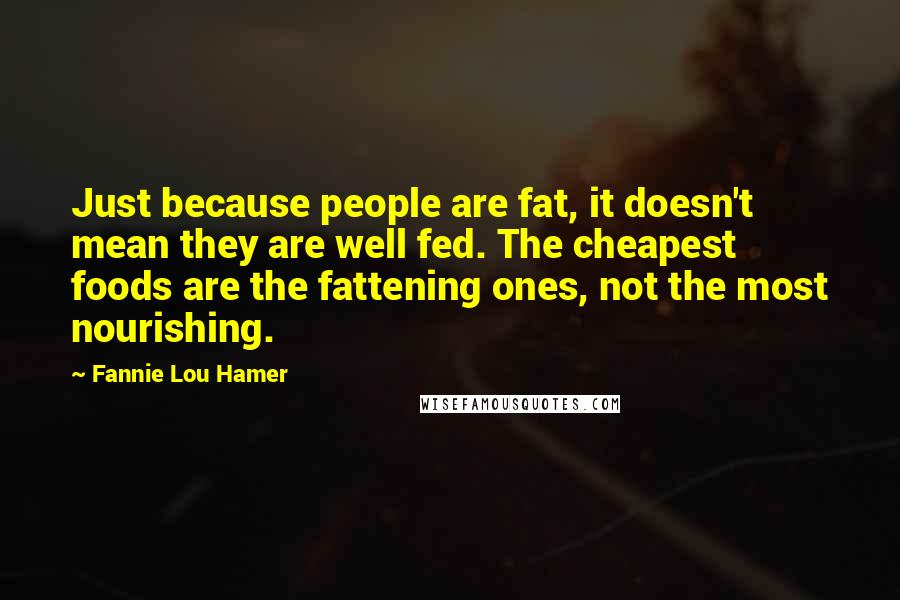 Fannie Lou Hamer quotes: Just because people are fat, it doesn't mean they are well fed. The cheapest foods are the fattening ones, not the most nourishing.