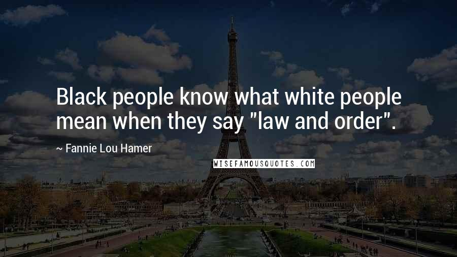 "Fannie Lou Hamer quotes: Black people know what white people mean when they say ""law and order""."