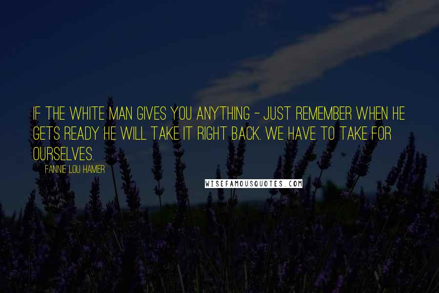 Fannie Lou Hamer quotes: If the white man gives you anything - just remember when he gets ready he will take it right back. We have to take for ourselves.