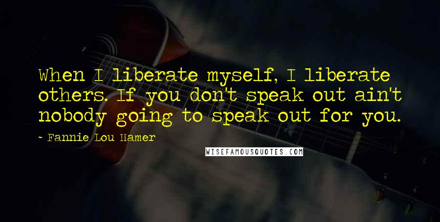 Fannie Lou Hamer quotes: When I liberate myself, I liberate others. If you don't speak out ain't nobody going to speak out for you.