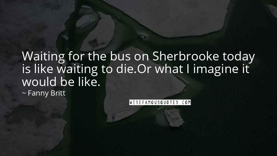 Fanny Britt quotes: Waiting for the bus on Sherbrooke today is like waiting to die.Or what I imagine it would be like.