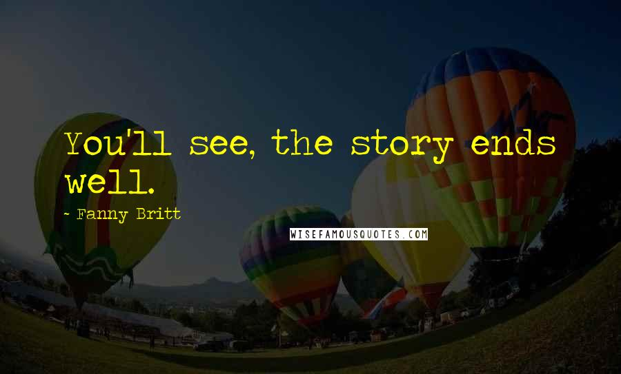 Fanny Britt quotes: You'll see, the story ends well.