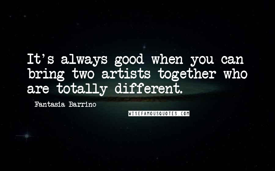 Fantasia Barrino quotes: It's always good when you can bring two artists together who are totally different.