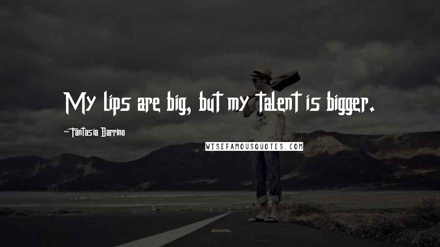 Fantasia Barrino quotes: My lips are big, but my talent is bigger.