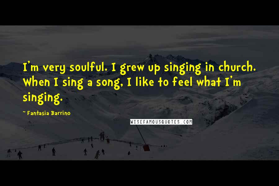 Fantasia Barrino quotes: I'm very soulful. I grew up singing in church. When I sing a song, I like to feel what I'm singing.