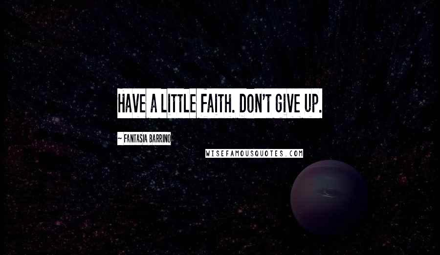 Fantasia Barrino quotes: Have a little faith. Don't give up.