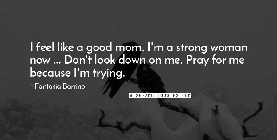 Fantasia Barrino quotes: I feel like a good mom. I'm a strong woman now ... Don't look down on me. Pray for me because I'm trying.