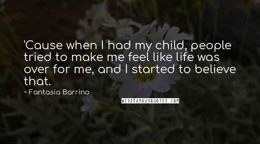 Fantasia Barrino quotes: 'Cause when I had my child, people tried to make me feel like life was over for me, and I started to believe that.