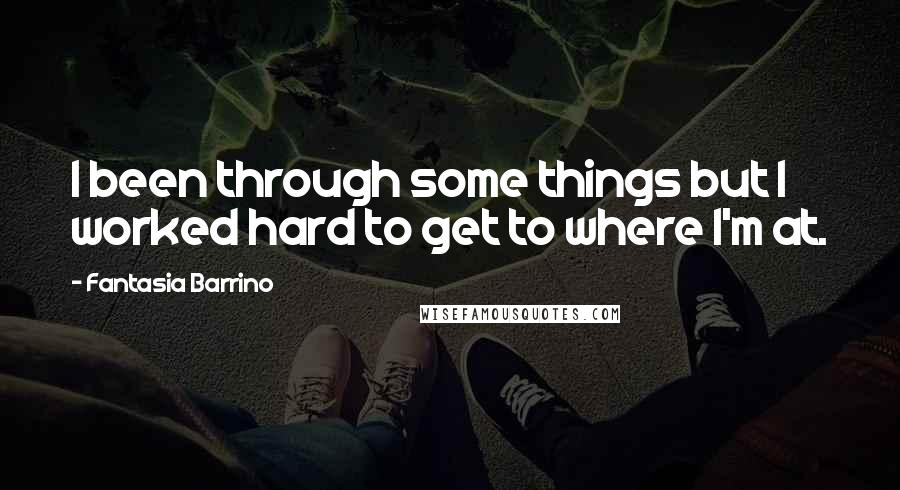Fantasia Barrino quotes: I been through some things but I worked hard to get to where I'm at.
