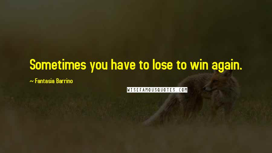 Fantasia Barrino quotes: Sometimes you have to lose to win again.