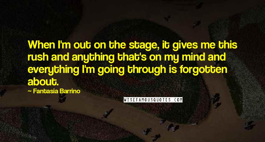 Fantasia Barrino quotes: When I'm out on the stage, it gives me this rush and anything that's on my mind and everything I'm going through is forgotten about.