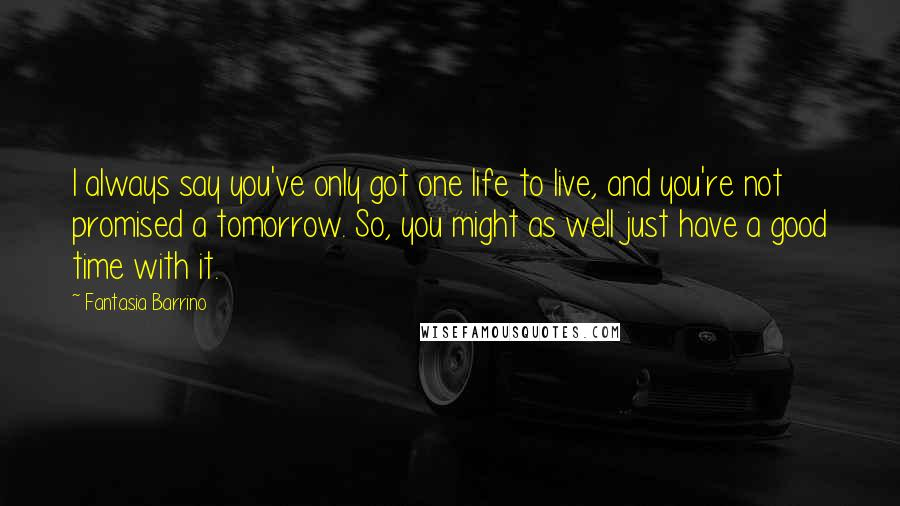 Fantasia Barrino quotes: I always say you've only got one life to live, and you're not promised a tomorrow. So, you might as well just have a good time with it.