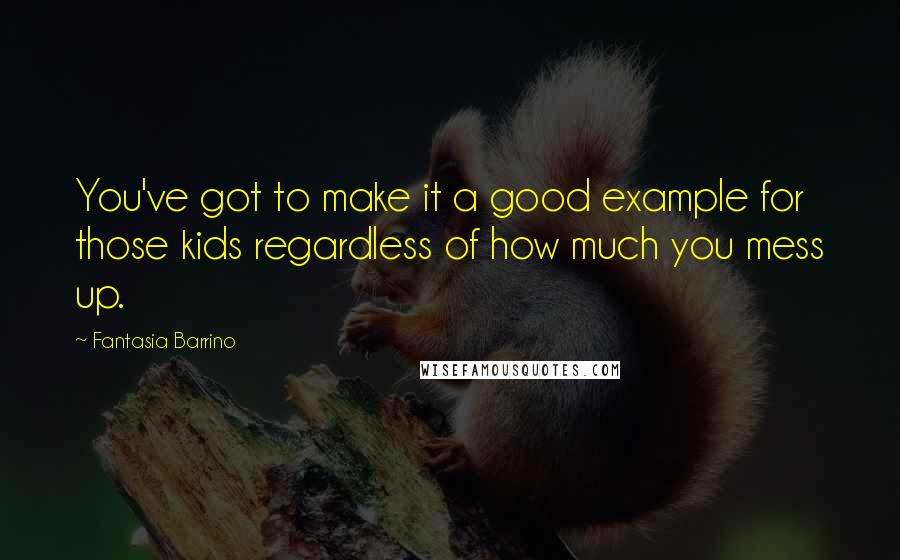 Fantasia Barrino quotes: You've got to make it a good example for those kids regardless of how much you mess up.