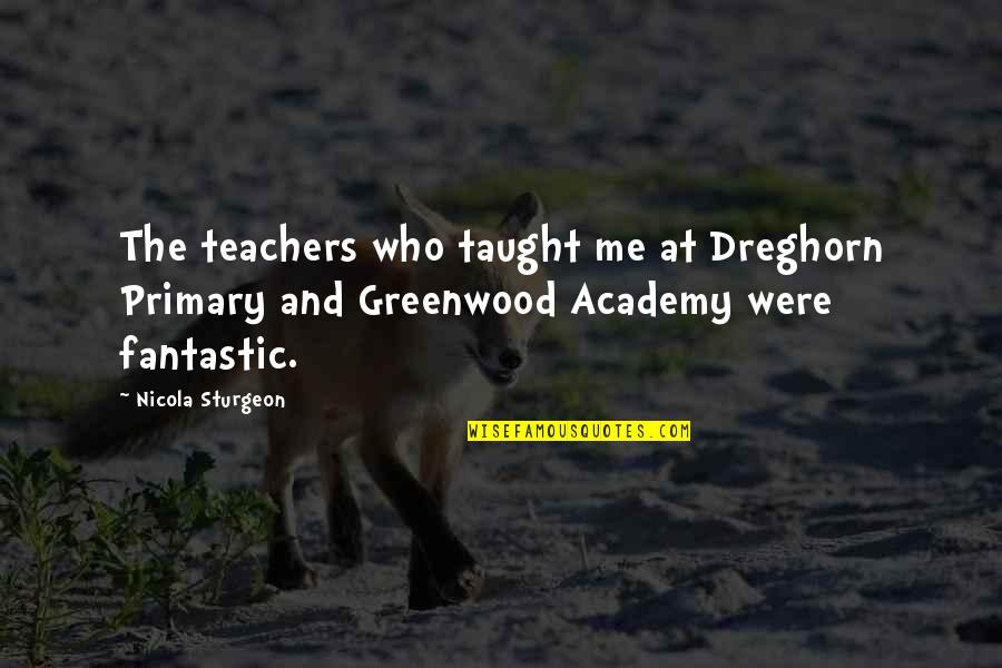 Fantastic Teachers Quotes By Nicola Sturgeon: The teachers who taught me at Dreghorn Primary