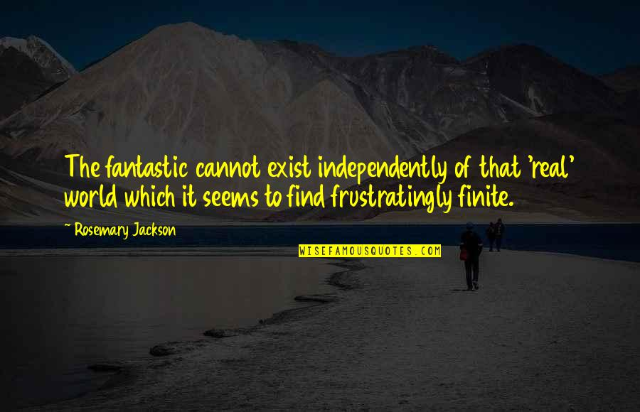 Fantastique Quotes By Rosemary Jackson: The fantastic cannot exist independently of that 'real'