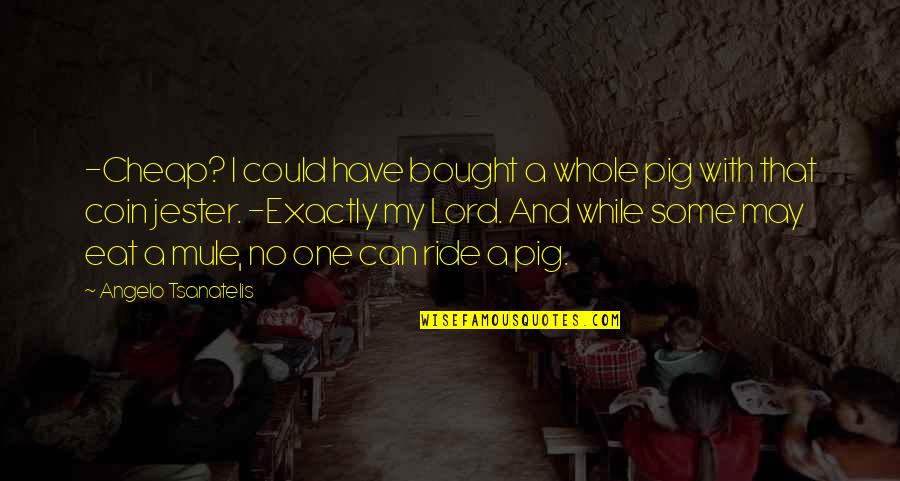 Fantasy Quotes And Quotes By Angelo Tsanatelis: -Cheap? I could have bought a whole pig