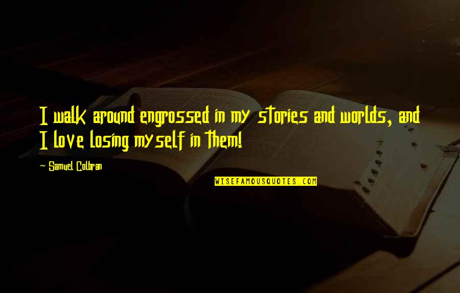 Fantasy Quotes And Quotes By Samuel Colbran: I walk around engrossed in my stories and