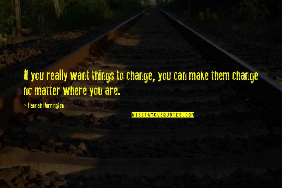 Fanthom Quotes By Hannah Harrington: If you really want things to change, you