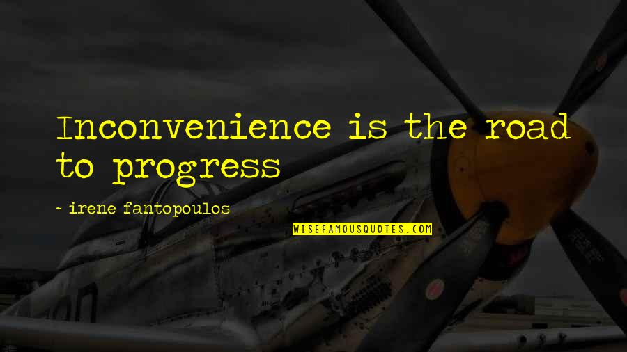Fantopoulos Quotes By Irene Fantopoulos: Inconvenience is the road to progress