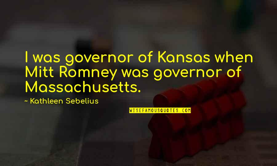 Far Away But Close To My Heart Quotes By Kathleen Sebelius: I was governor of Kansas when Mitt Romney