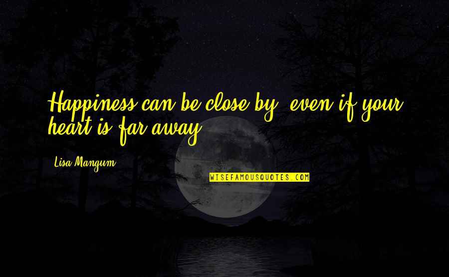 Far Away But Close To My Heart Quotes By Lisa Mangum: Happiness can be close by, even if your
