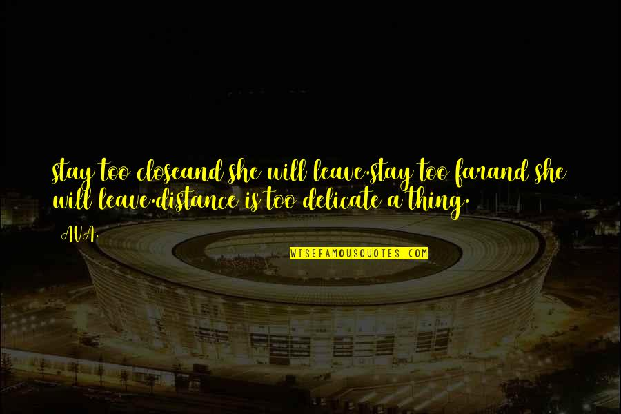 Far Distance Love Quotes By AVA.: stay too closeand she will leave.stay too farand
