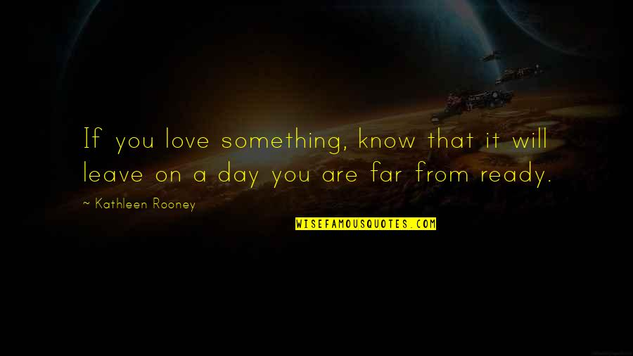 Far From My Love Quotes By Kathleen Rooney: If you love something, know that it will