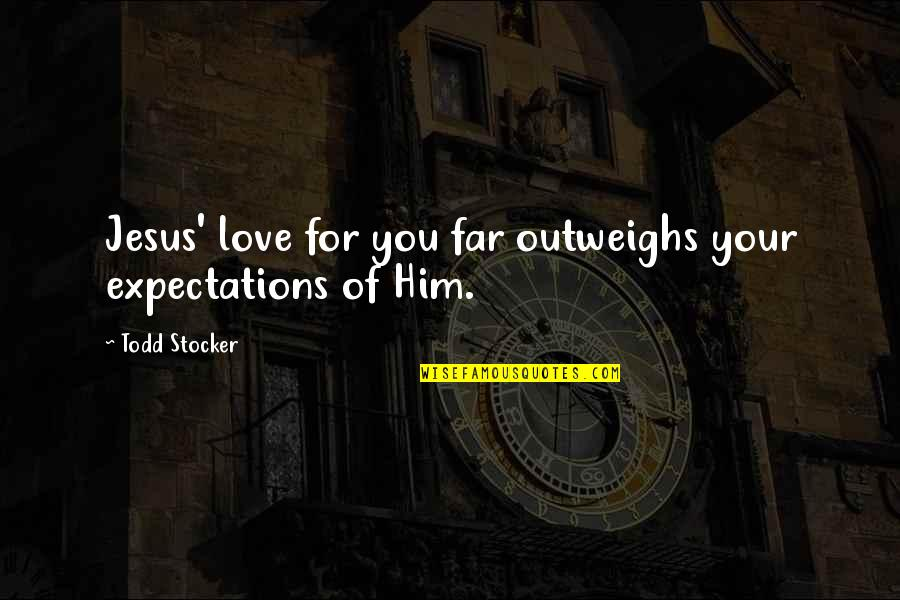 Far From My Love Quotes By Todd Stocker: Jesus' love for you far outweighs your expectations