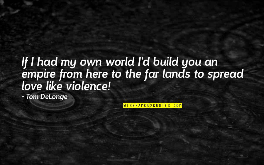 Far From My Love Quotes By Tom DeLonge: If I had my own world I'd build