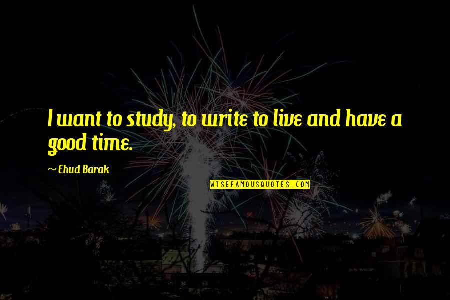 Far Side Of The World Quotes By Ehud Barak: I want to study, to write to live