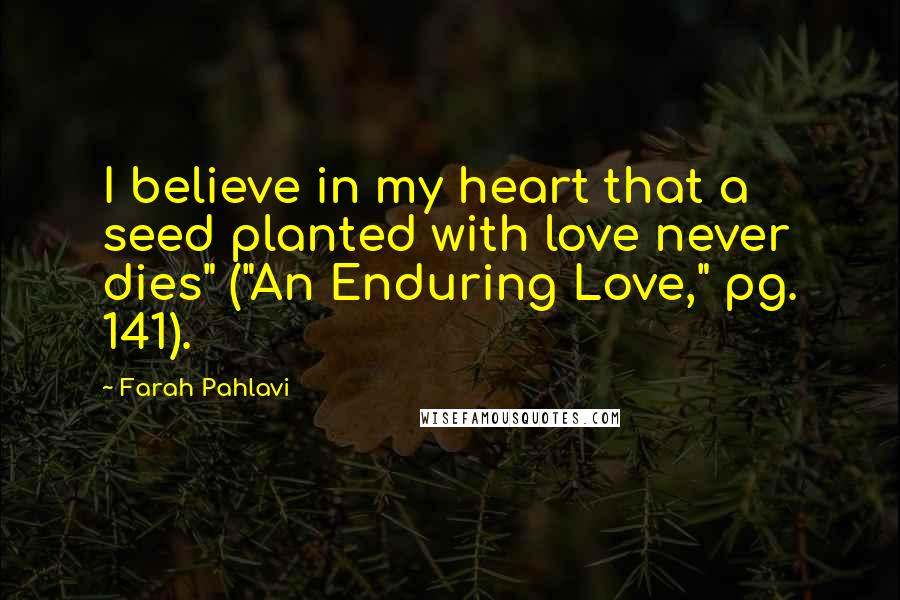 "Farah Pahlavi quotes: I believe in my heart that a seed planted with love never dies"" (""An Enduring Love,"" pg. 141)."