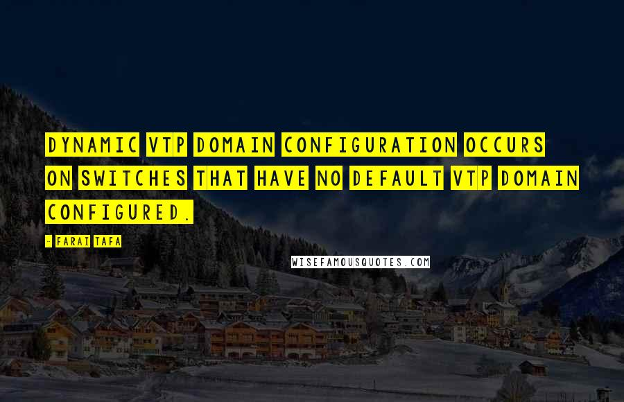 Farai Tafa quotes: Dynamic VTP domain configuration occurs on switches that have no default VTP domain configured.