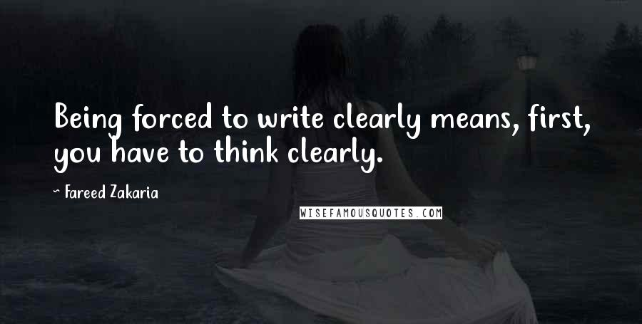 Fareed Zakaria quotes: Being forced to write clearly means, first, you have to think clearly.