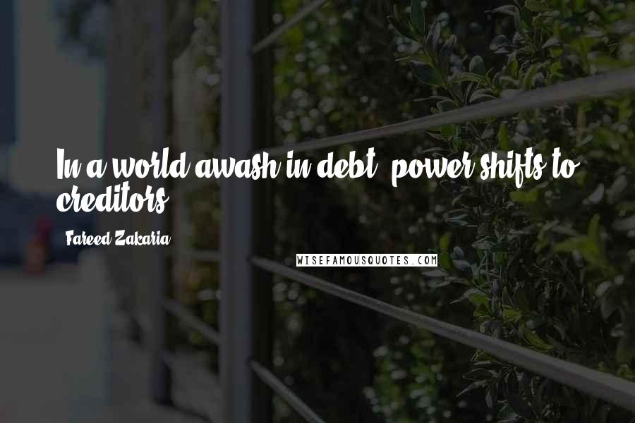 Fareed Zakaria quotes: In a world awash in debt, power shifts to creditors.