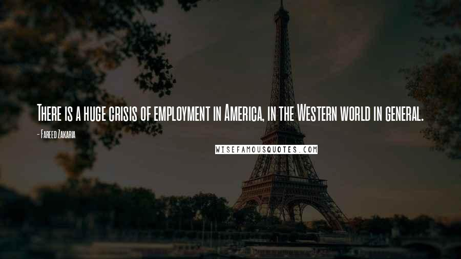 Fareed Zakaria quotes: There is a huge crisis of employment in America, in the Western world in general.