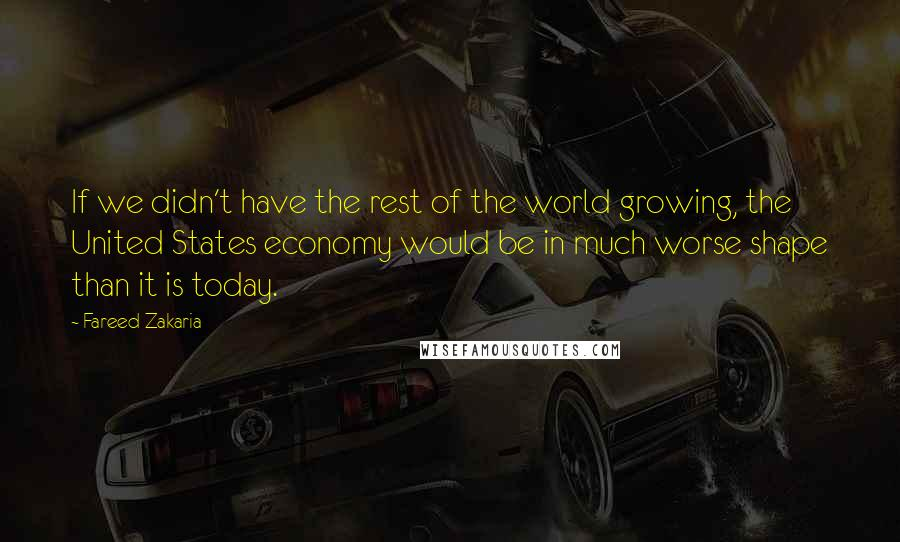 Fareed Zakaria quotes: If we didn't have the rest of the world growing, the United States economy would be in much worse shape than it is today.