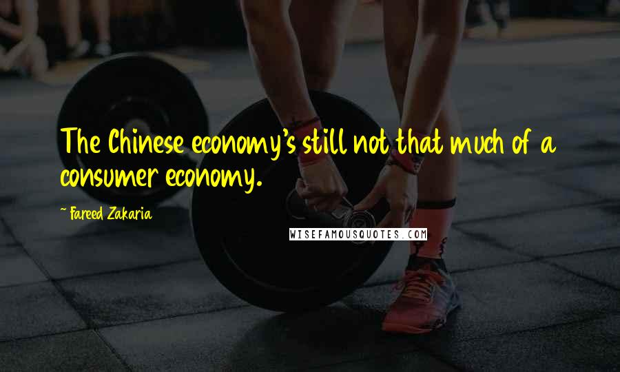 Fareed Zakaria quotes: The Chinese economy's still not that much of a consumer economy.