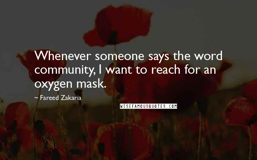Fareed Zakaria quotes: Whenever someone says the word community, I want to reach for an oxygen mask.