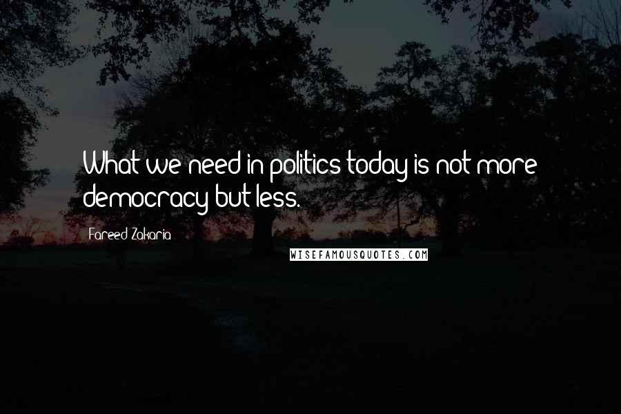 Fareed Zakaria quotes: What we need in politics today is not more democracy but less.