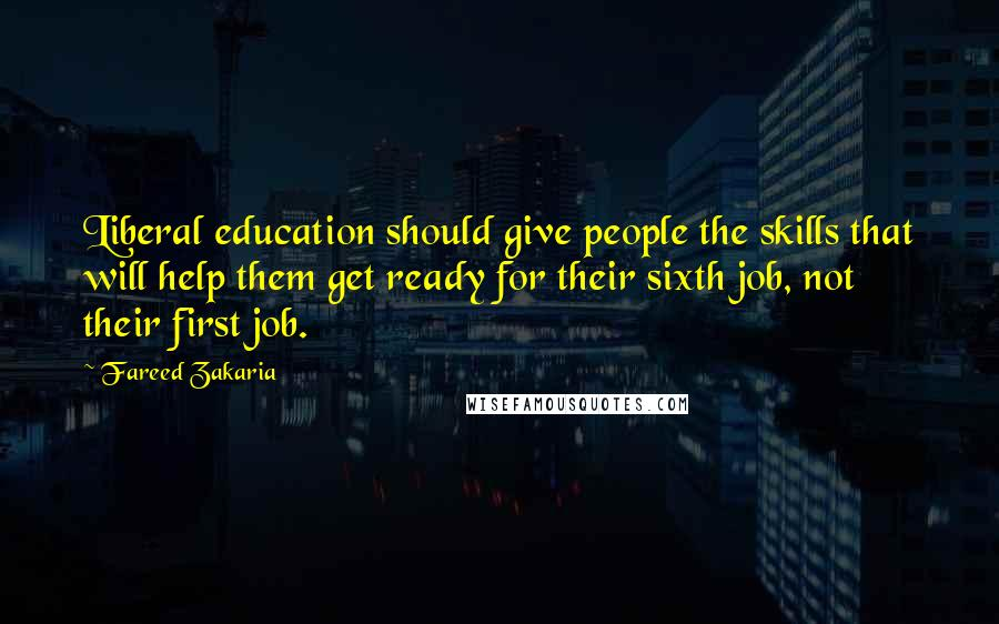 Fareed Zakaria quotes: Liberal education should give people the skills that will help them get ready for their sixth job, not their first job.