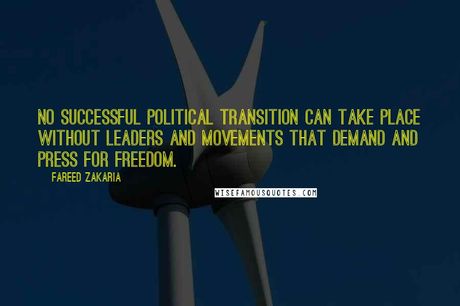 Fareed Zakaria quotes: No successful political transition can take place without leaders and movements that demand and press for freedom.
