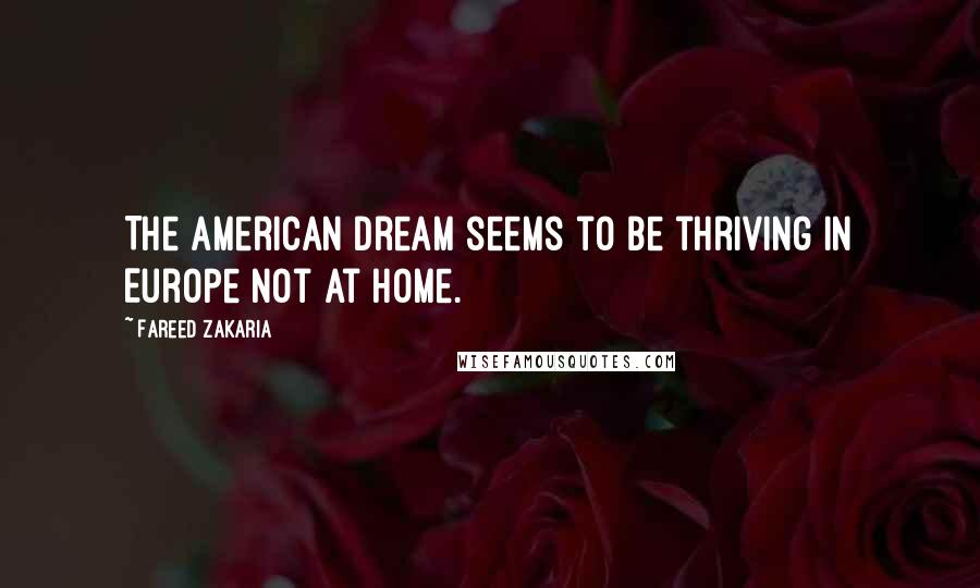 Fareed Zakaria quotes: The American dream seems to be thriving in Europe not at home.