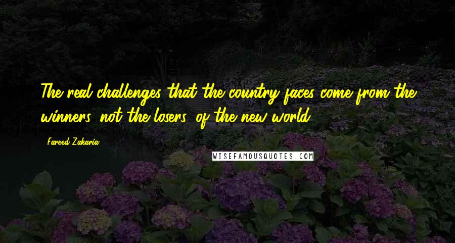Fareed Zakaria quotes: The real challenges that the country faces come from the winners, not the losers, of the new world.