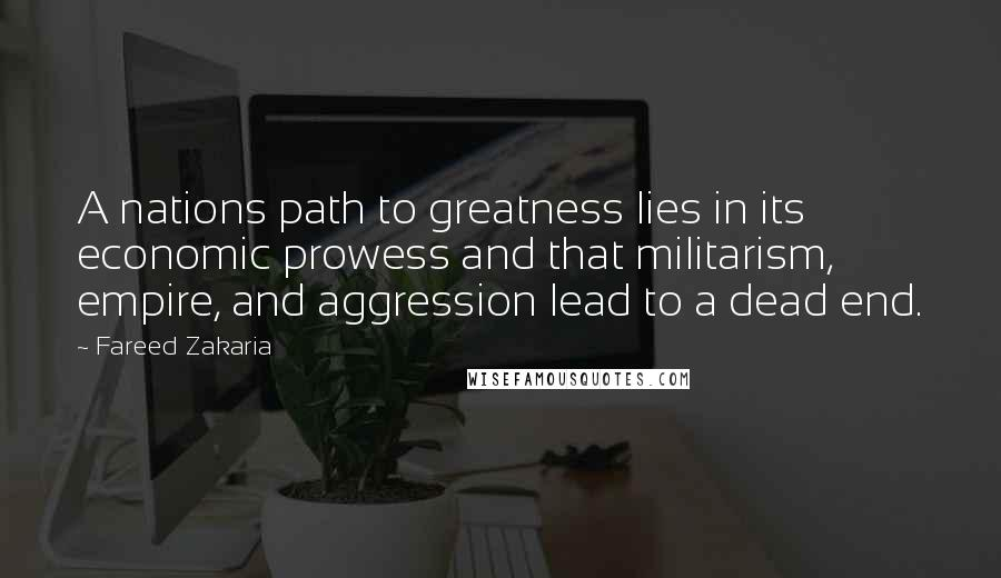 Fareed Zakaria quotes: A nations path to greatness lies in its economic prowess and that militarism, empire, and aggression lead to a dead end.