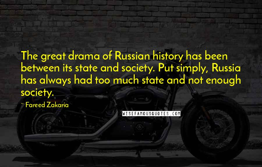 Fareed Zakaria quotes: The great drama of Russian history has been between its state and society. Put simply, Russia has always had too much state and not enough society.